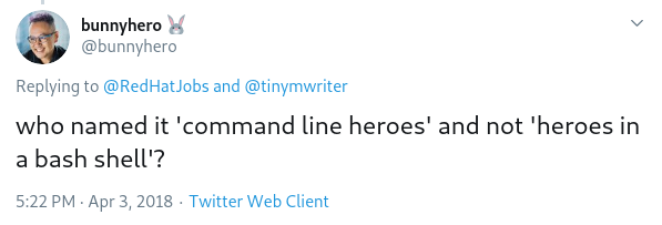 "Tweet from @bunnyhero saying ""who named it 'command line heroes' and not 'heroes in a bash shell'?"