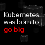 Kubernetes was born to go big